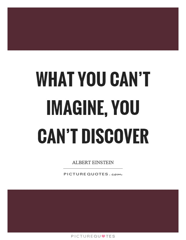 What you can't imagine, you can't discover Picture Quote #1