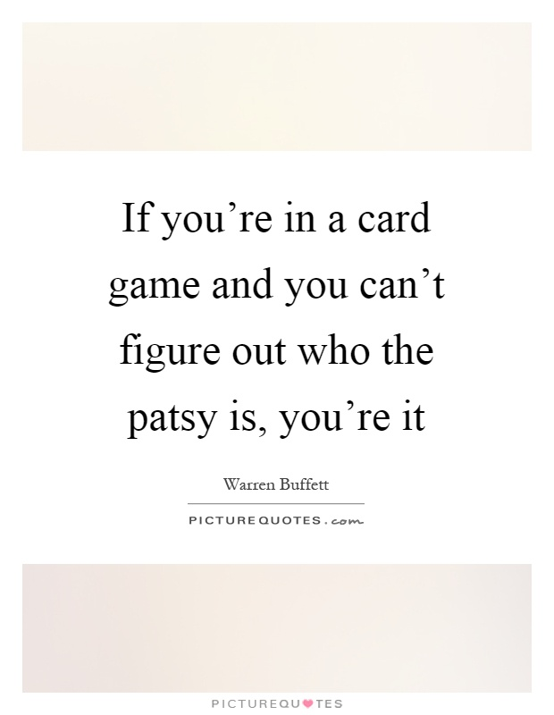 If you're in a card game and you can't figure out who the patsy is, you're it Picture Quote #1