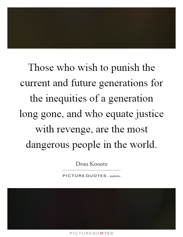 Those who wish to punish the current and future generations for the inequities of a generation long gone, and who equate justice with revenge, are the most dangerous people in the world Picture Quote #1