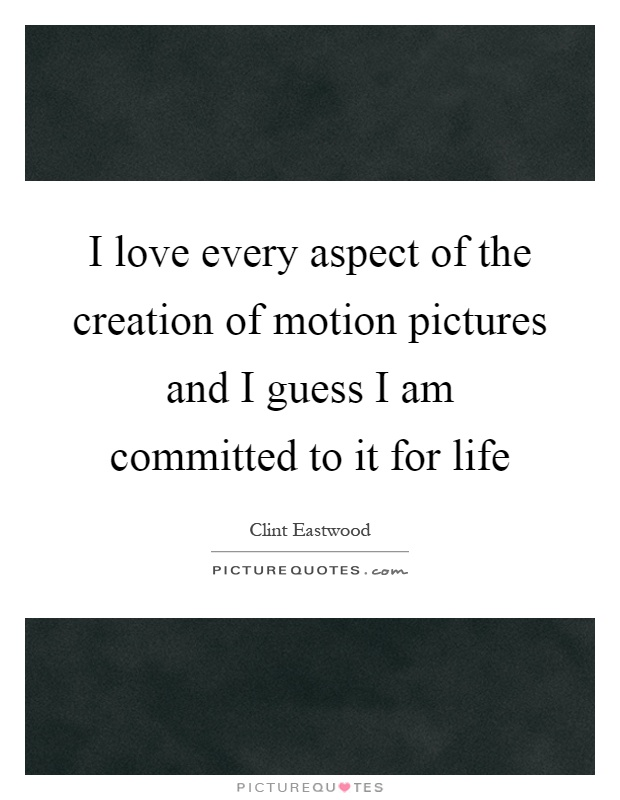 I love every aspect of the creation of motion pictures and I guess I am committed to it for life Picture Quote #1