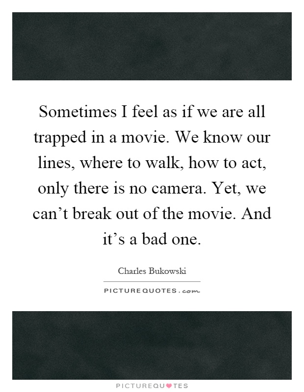 Sometimes I feel as if we are all trapped in a movie. We know our lines, where to walk, how to act, only there is no camera. Yet, we can't break out of the movie. And it's a bad one Picture Quote #1
