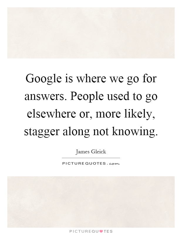 Google is where we go for answers. People used to go elsewhere or, more likely, stagger along not knowing Picture Quote #1