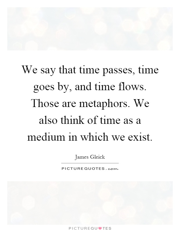 We say that time passes, time goes by, and time flows. Those are metaphors. We also think of time as a medium in which we exist Picture Quote #1
