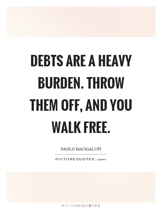 Debts are a heavy burden. Throw them off, and you walk free Picture Quote #1