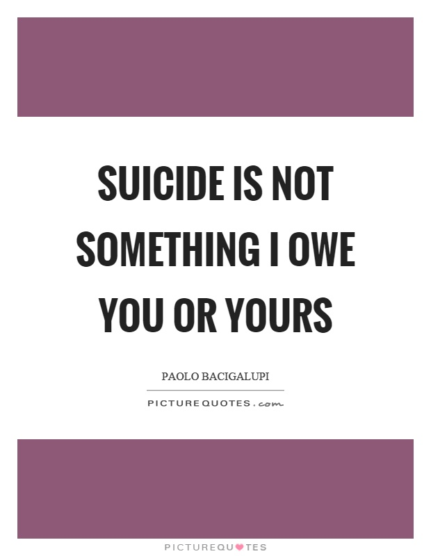 Suicide is not something I owe you or yours Picture Quote #1
