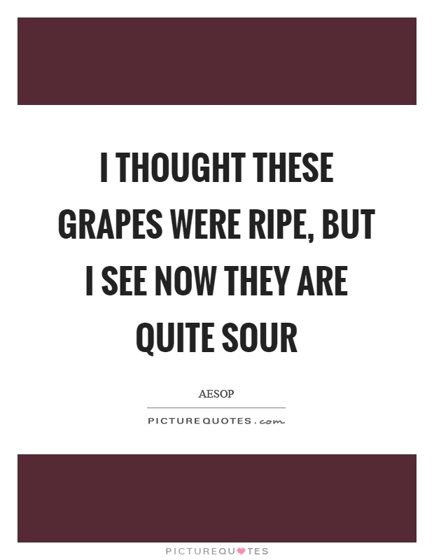 I thought these grapes were ripe, but I see now they are quite sour Picture Quote #1