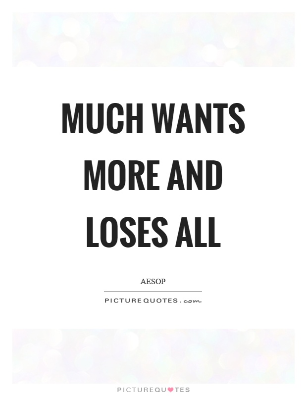 Much wants more and loses all Picture Quote #1