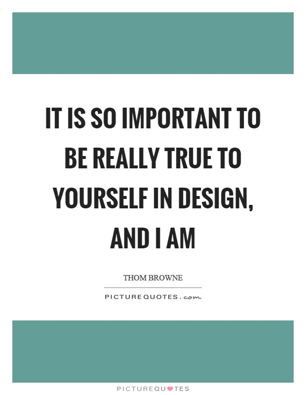 It is so important to be really true to yourself in design, and I am Picture Quote #1
