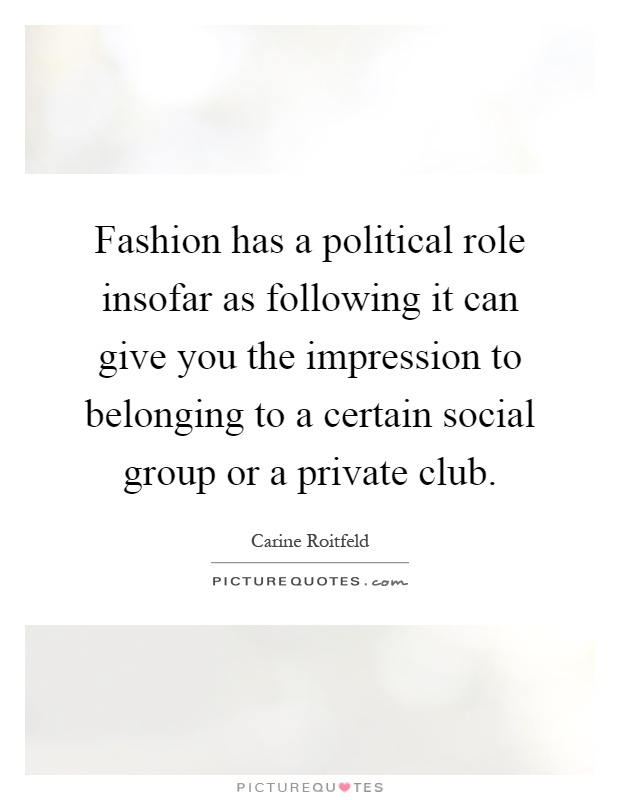 Fashion has a political role insofar as following it can give you the impression to belonging to a certain social group or a private club Picture Quote #1