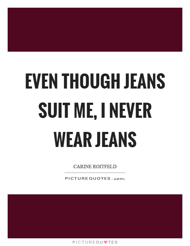 Even though jeans suit me, I never wear jeans Picture Quote #1