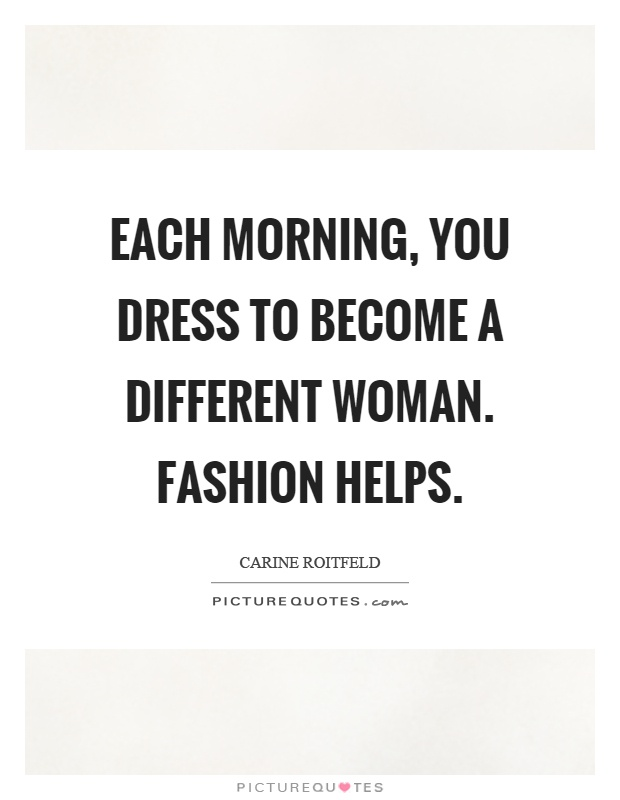 Each morning, you dress to become a different woman. Fashion helps Picture Quote #1