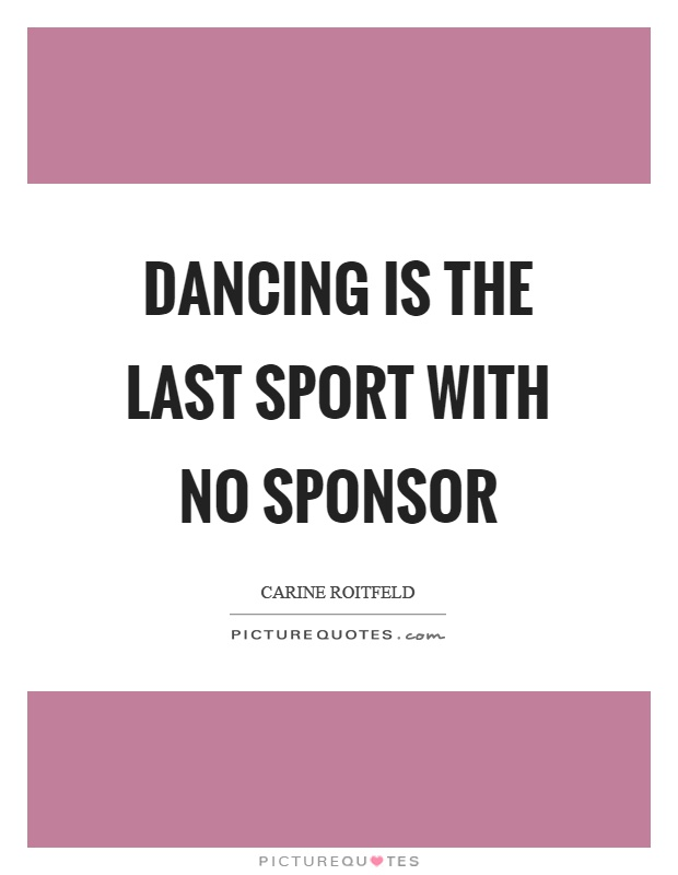 Dancing is the last sport with no sponsor Picture Quote #1