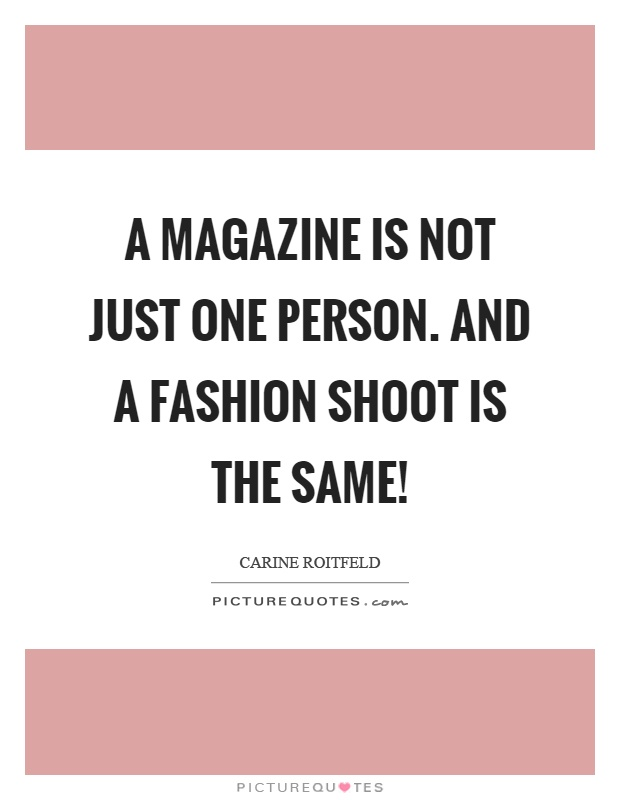 A magazine is not just one person. And a fashion shoot is the same! Picture Quote #1
