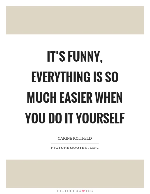 It's funny, everything is so much easier when you do it yourself Picture Quote #1