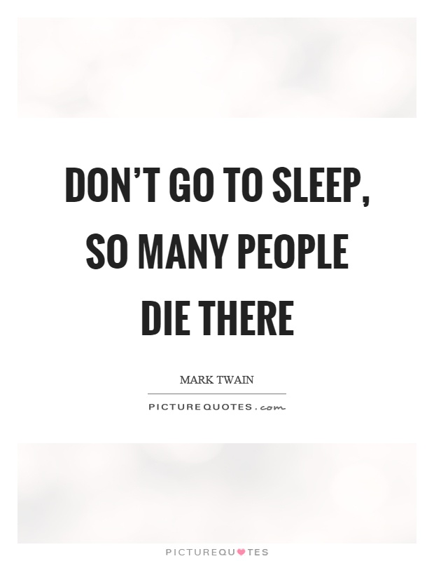 Don't go to sleep, so many people die there Picture Quote #1