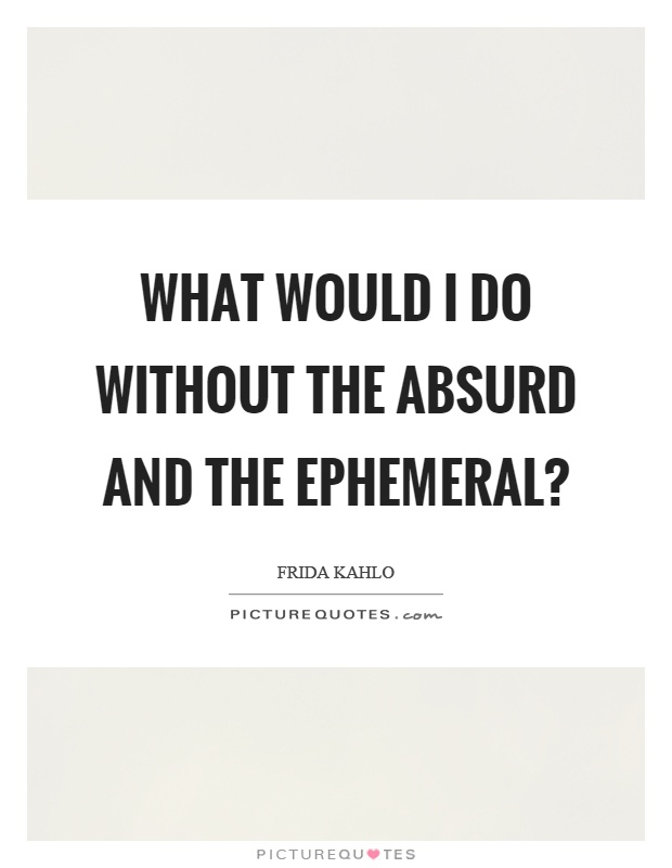 What would I do without the absurd and the ephemeral? Picture Quote #1