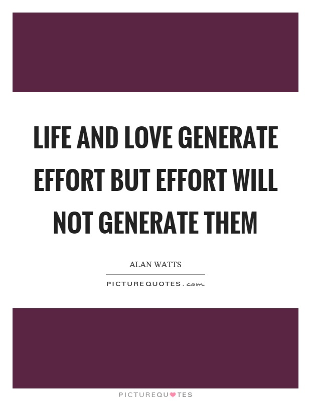 Life and love generate effort but effort will not generate them Picture Quote #1