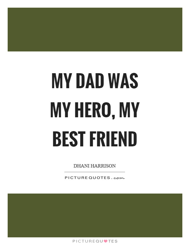 My dad was my hero, my best friend Picture Quote #1