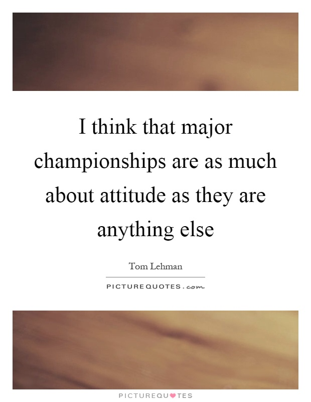 I think that major championships are as much about attitude as they are anything else Picture Quote #1