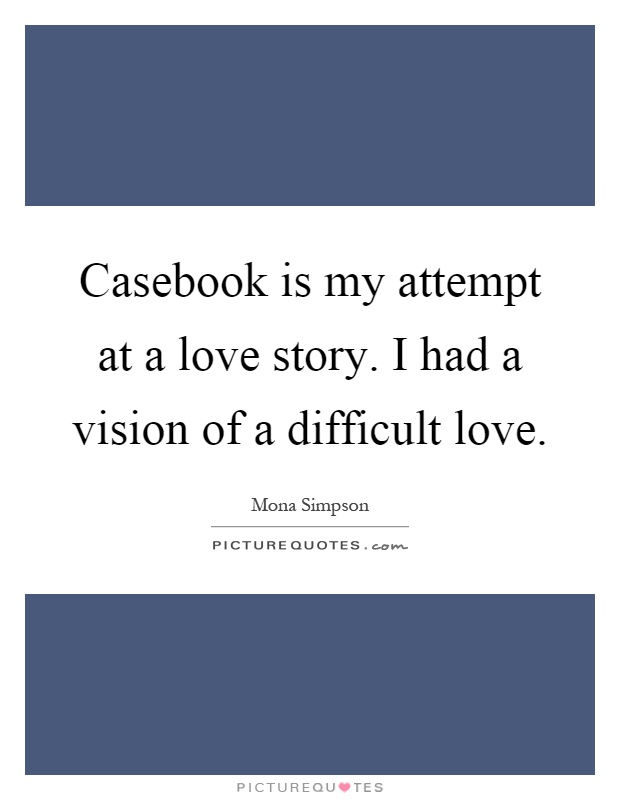 Casebook is my attempt at a love story. I had a vision of a difficult love Picture Quote #1