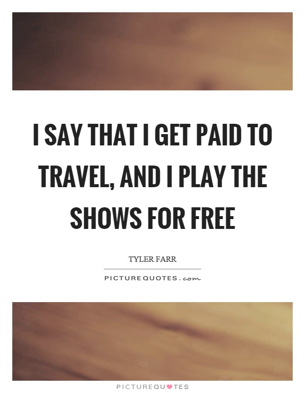 I say that I get paid to travel, and I play the shows for free Picture Quote #1