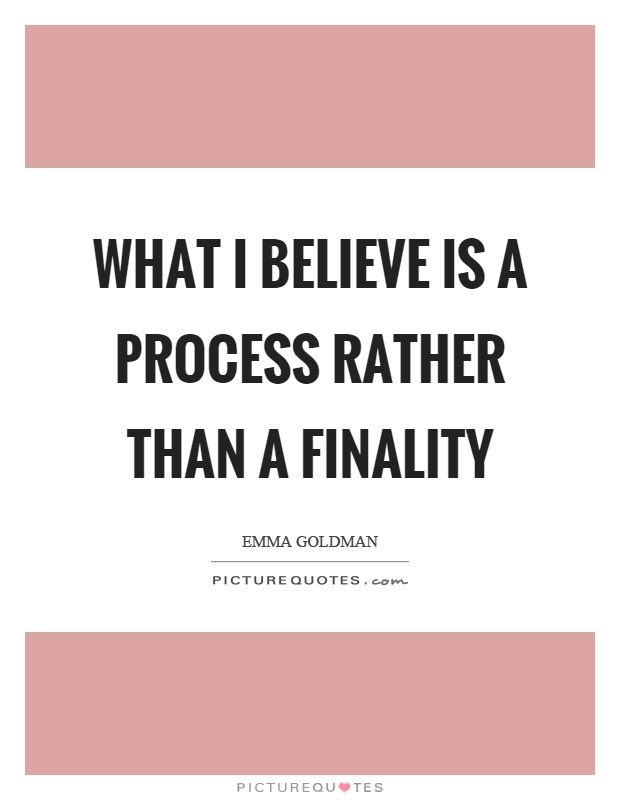 What I believe is a process rather than a finality Picture Quote #1
