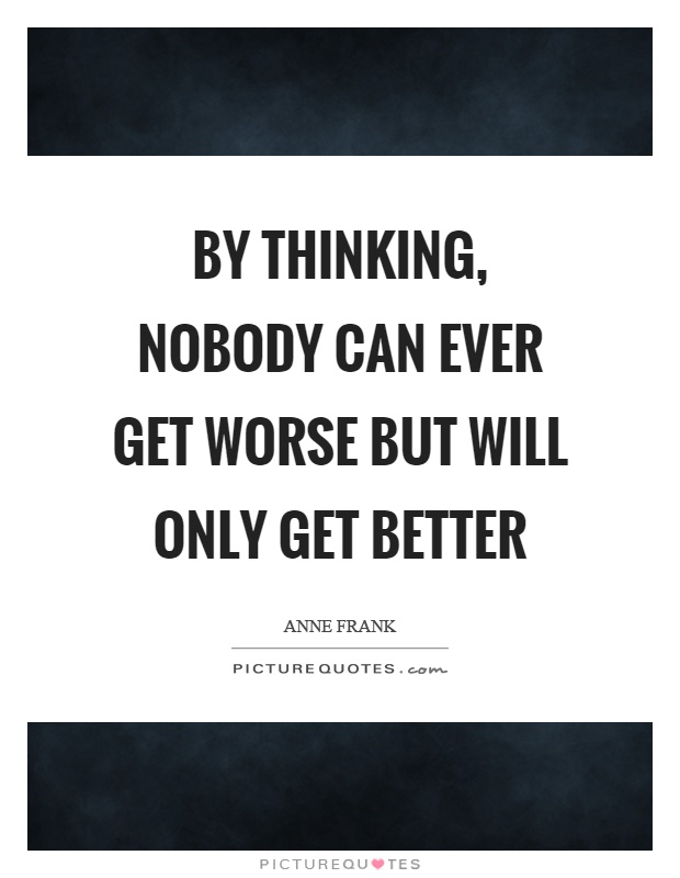 By thinking, nobody can ever get worse but will only get better Picture Quote #1