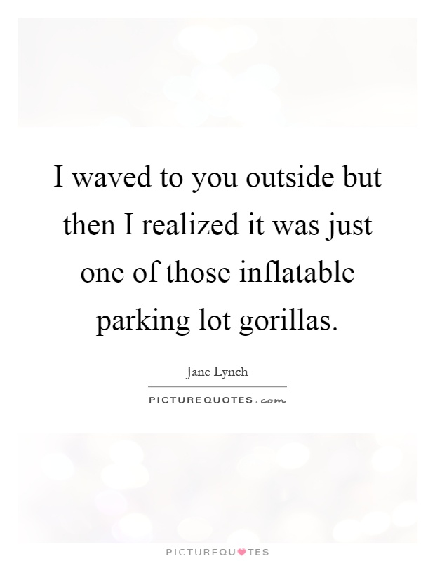 I waved to you outside but then I realized it was just one of those inflatable parking lot gorillas Picture Quote #1