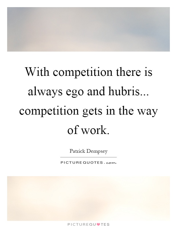 With competition there is always ego and hubris... competition gets in the way of work Picture Quote #1