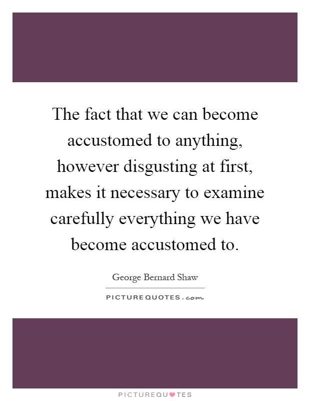 The fact that we can become accustomed to anything, however disgusting at first, makes it necessary to examine carefully everything we have become accustomed to Picture Quote #1