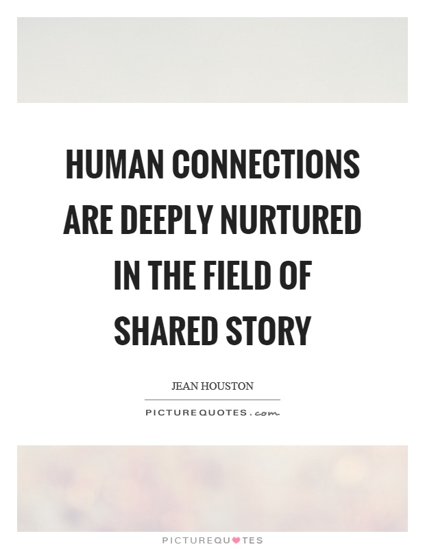 Human connections are deeply nurtured in the field of shared story Picture Quote #1