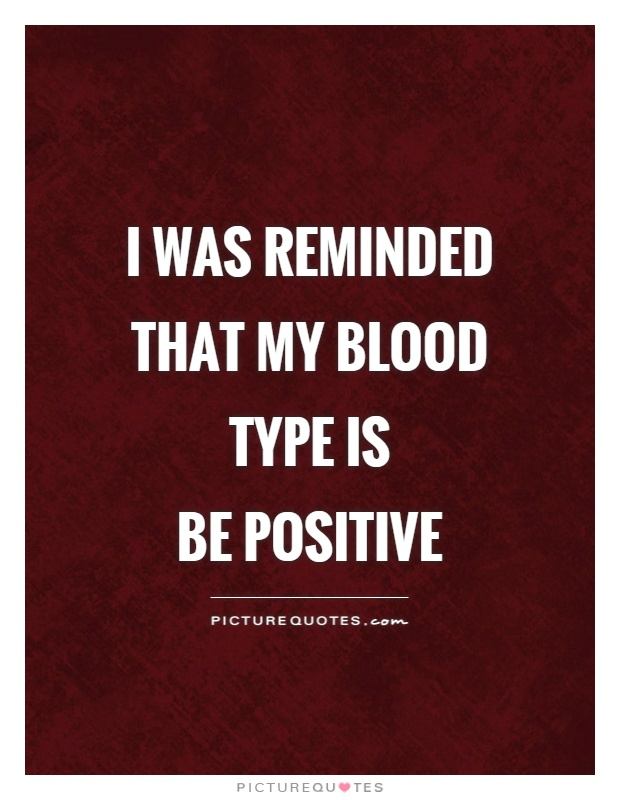I was reminded that my blood type is  Be Positive Picture Quote #1