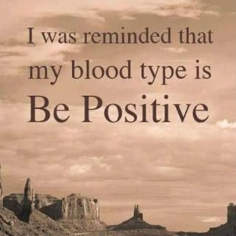 I was reminded that my blood type is  Be Positive Picture Quote #2
