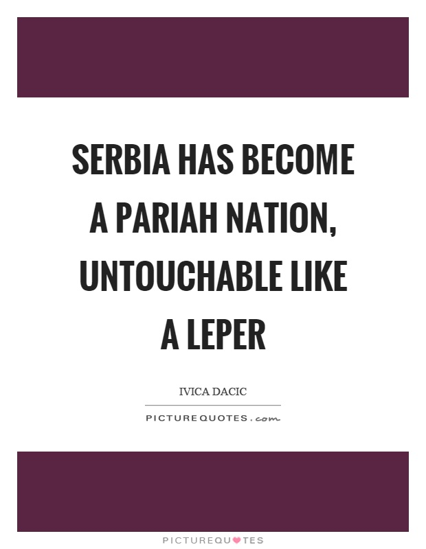 Serbia has become a pariah nation, untouchable like a leper Picture Quote #1