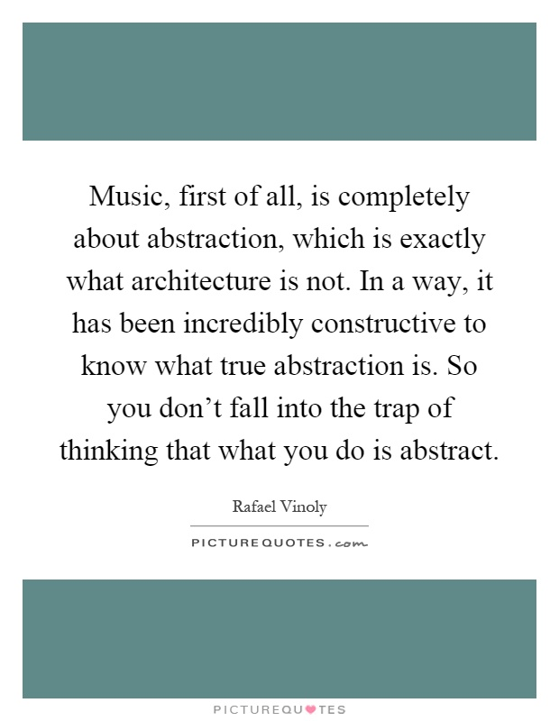 Music, first of all, is completely about abstraction, which is exactly what architecture is not. In a way, it has been incredibly constructive to know what true abstraction is. So you don't fall into the trap of thinking that what you do is abstract Picture Quote #1