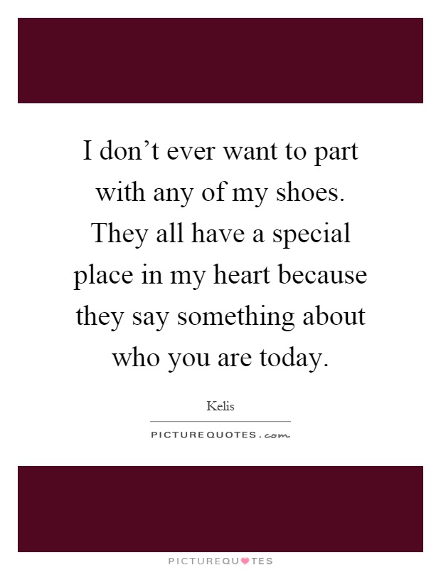 I don't ever want to part with any of my shoes. They all have a special place in my heart because they say something about who you are today Picture Quote #1