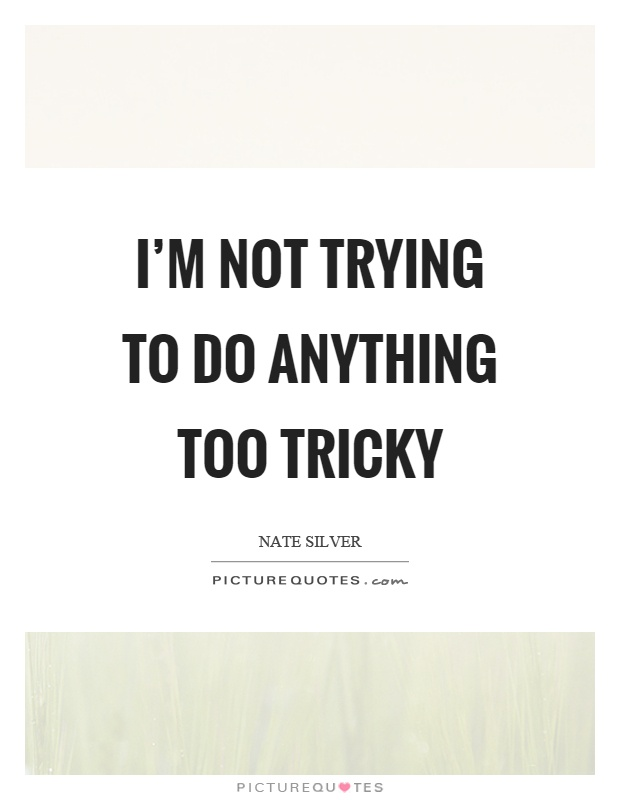 I'm not trying to do anything too tricky Picture Quote #1