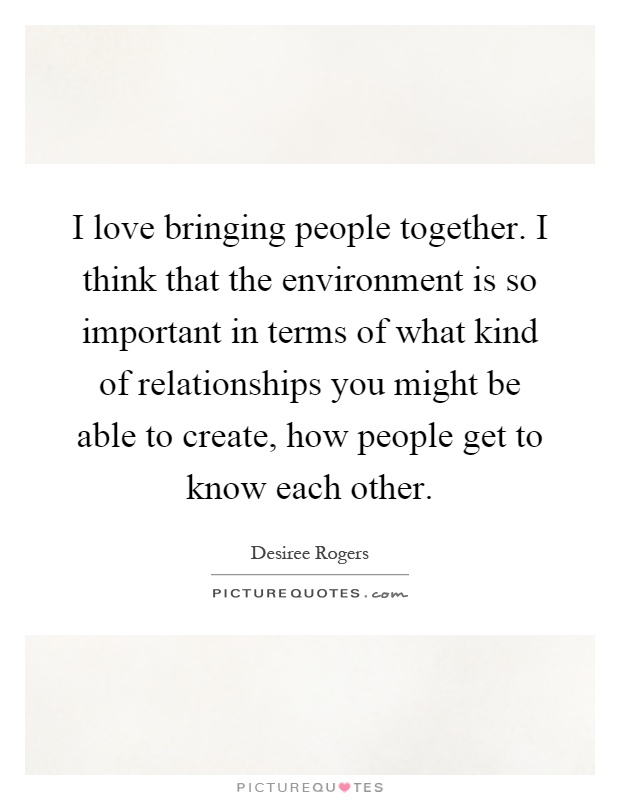 I love bringing people together. I think that the environment is so important in terms of what kind of relationships you might be able to create, how people get to know each other Picture Quote #1