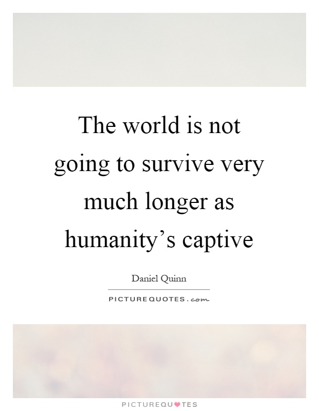 The world is not going to survive very much longer as humanity's captive Picture Quote #1