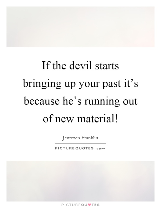 Bringing Up The Past Quotes: If The Devil Starts Bringing Up Your Past It's Because He