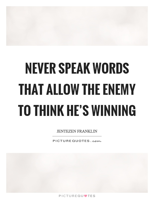 Never speak words that allow the enemy to think he's winning Picture Quote #1