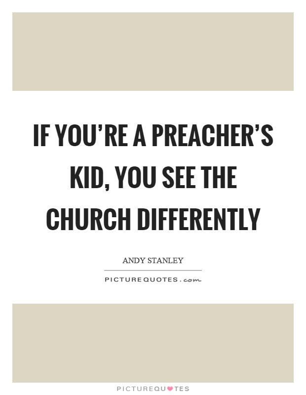 If you're a preacher's kid, you see the church differently Picture Quote #1