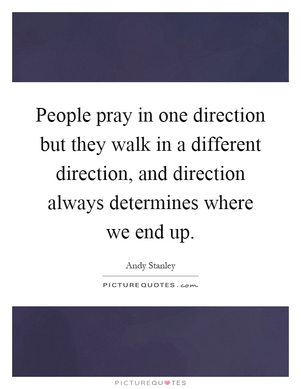 People pray in one direction but they walk in a different direction, and direction always determines where we end up Picture Quote #1