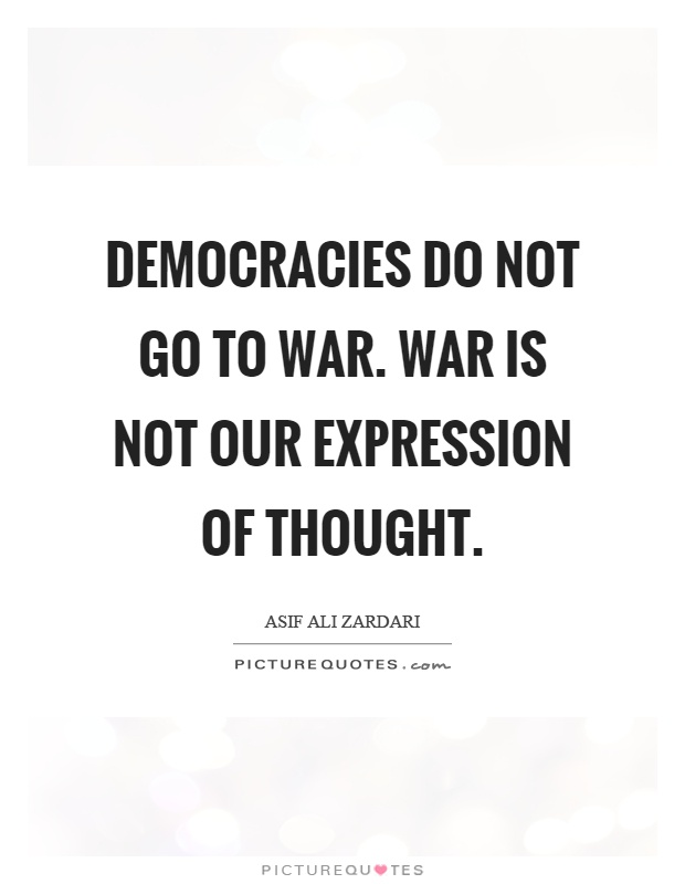 Democracies do not go to war. War is not our expression of thought Picture Quote #1