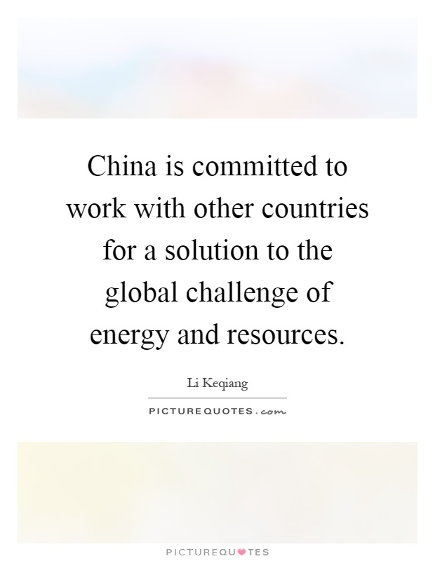 China is committed to work with other countries for a solution to the global challenge of energy and resources Picture Quote #1