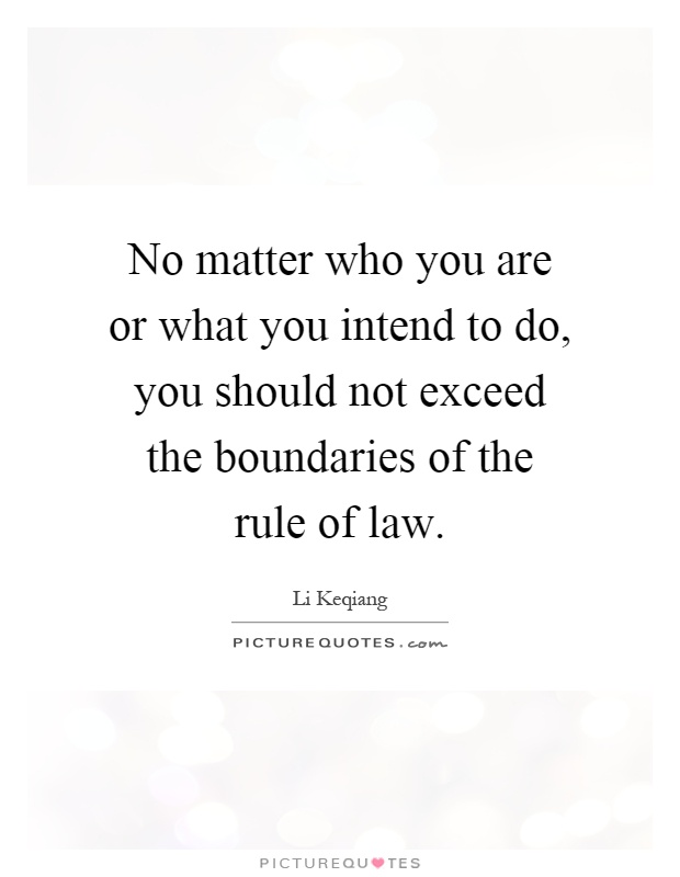 No matter who you are or what you intend to do, you should not exceed the boundaries of the rule of law Picture Quote #1