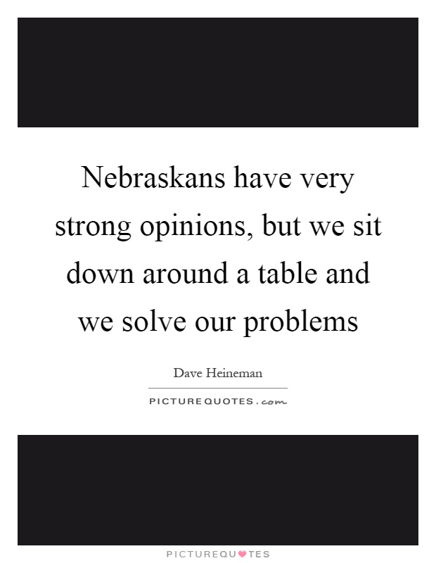 Nebraskans have very strong opinions, but we sit down around a table and we solve our problems Picture Quote #1