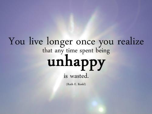 You live longer once you realize that any time spent being unhappy is wasted Picture Quote #1