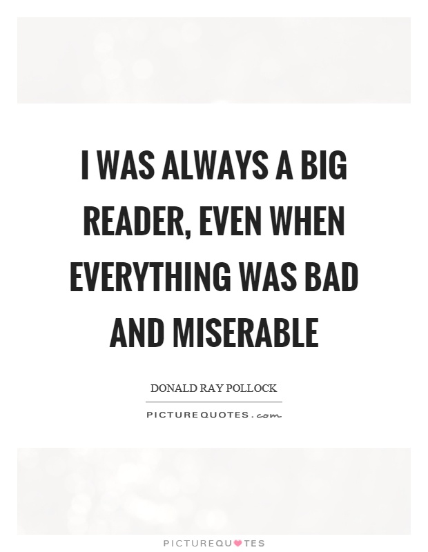 I was always a big reader, even when everything was bad and miserable Picture Quote #1