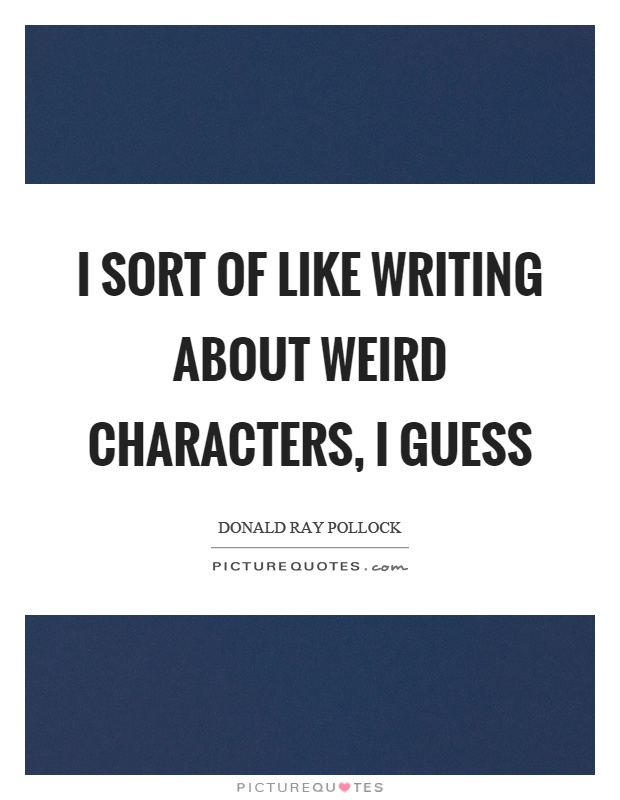 I sort of like writing about weird characters, I guess Picture Quote #1
